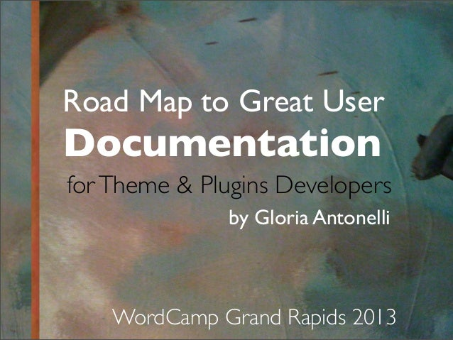 Road Map to Great User Documentation by Gloria Antonelli WordCamp Grand Rapids 2013 forTheme & Plugins Developers