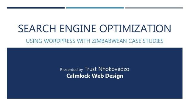 SEARCH ENGINE OPTIMIZATION USING WORDPRESS WITH ZIMBABWEAN CASE STUDIES Presented by Trust Nhokovedzo Calmlock Web Design
