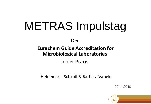 1 METRAS Impulstag Der Eurachem Guide Accreditation for Microbiological Laboratories in der Praxis Heidemarie Schindl & Ba...