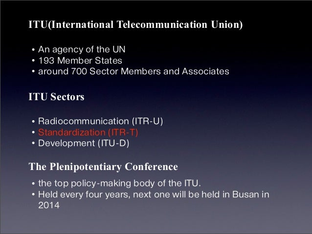 ITU(International Telecommunication Union)•An agency of the UN•193 Member States•around 700 Sector Members and AssociatesI...