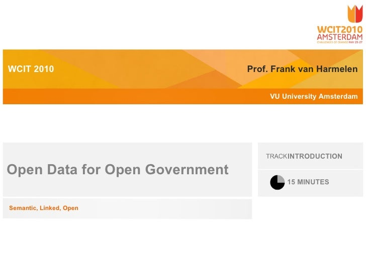 Prof. Frank van Harmelen VU University Amsterdam WCIT 2010 Open Data for Open Government Semantic, Linked, Open INTRODUCTI...