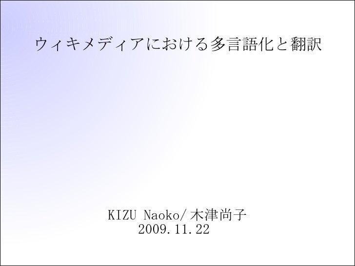 ウィキメディアにおける多言語化と翻訳 <ul><ul><li>KIZU Naoko/木津尚子 </li></ul></ul><ul><ul><li>2009.11.22  </li></ul></ul>