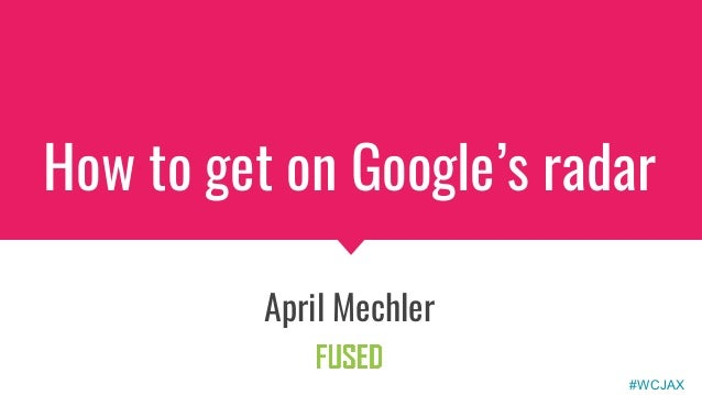 How to get on Google's radar April Mechler #WCJAX