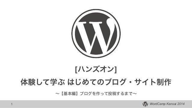 WordCamp Kansai 2014 [ハンズオン] ! 体験して学ぶ はじめてのブログ・サイト制作 ∼【基本編】ブログを作って投稿するまで∼ 1