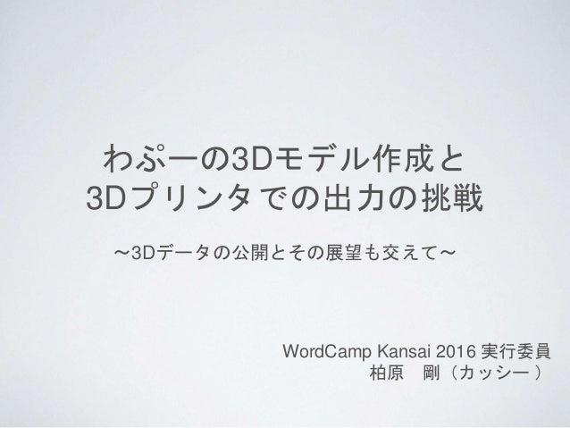 わぷーの3Dモデル作成と 3Dプリンタでの出力の挑戦 WordCamp Kansai 2016 実行委員 柏原 剛(カッシー ) 〜3Dデータの公開とその展望も交えて〜