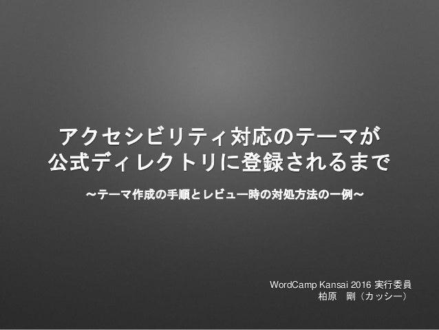 アクセシビリティ対応のテーマが 公式ディレクトリに登録されるまで WordCamp Kansai 2016 実行委員 柏原 剛(カッシー) 〜テーマ作成の手順とレビュー時の対処方法の一例〜