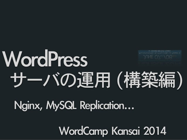 Nginx,	 MySQL	 Replication…	  WordPress	  	 サーバの運用 (構築編) WordCamp	 Kansai	 2014