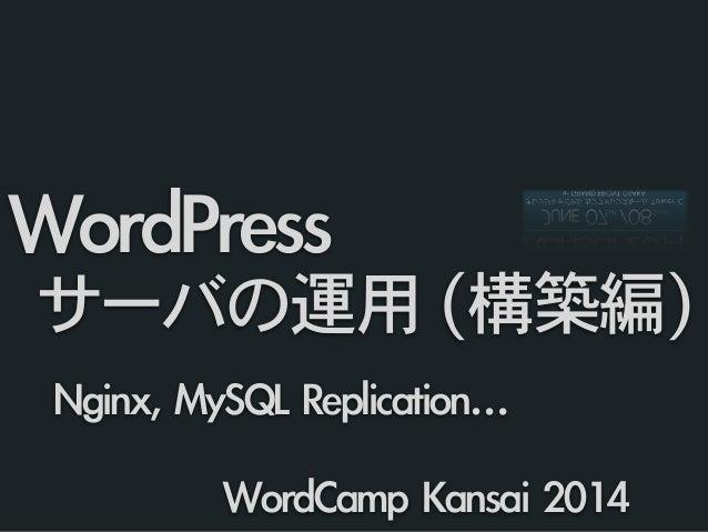 Nginx, MySQL Replication…  WordPress   サーバの運用 (構築編) WordCamp Kansai 2014