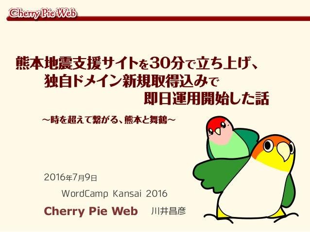 2016年7月9日 WordCamp Kansai 2016 Cherry Pie Web 川井昌彦 熊本地震支援サイトを30分で立ち上げ、   独自ドメイン新規取得込みで          即日運用開始した話    ~時を超えて繋がる、熊本と...