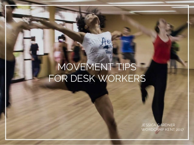 MOVEMENT TIPS FOR DESK WORKERS JESSICA GARDNER WORDCAMP KENT 2017