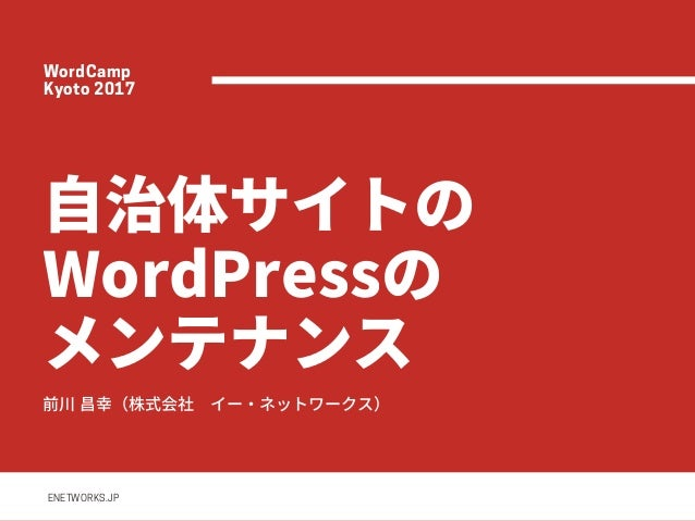 ⾃治体サイトの WordPressの メンテナンス前川昌幸(株式会社イー・ネットワークス) ENETWORKS.JP WordCamp Kyoto2017