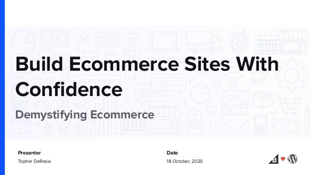 Build Ecommerce Sites With Confidence Demystifying Ecommerce Presenter Date Topher DeRosia 18 October, 2020