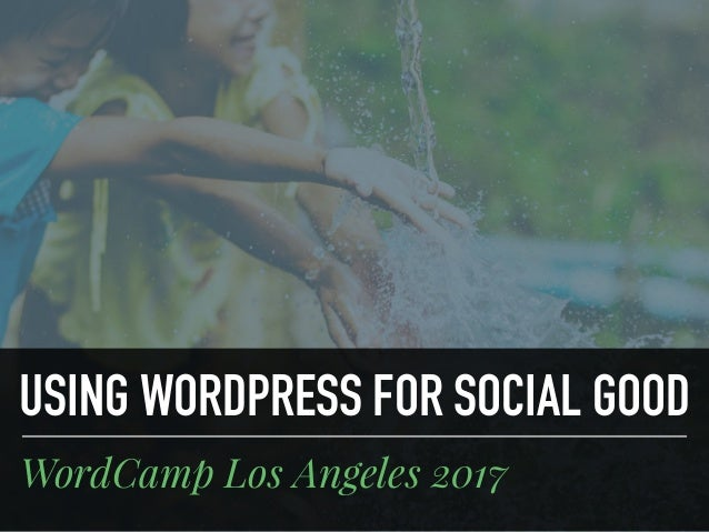 USING WORDPRESS FOR SOCIAL GOOD WordCamp Los Angeles 2017