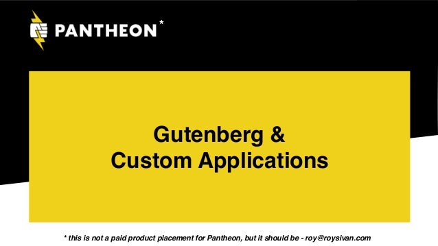 Gutenberg & Custom Applications * * this is not a paid product placement for Pantheon, but it should be - roy@roysivan.com