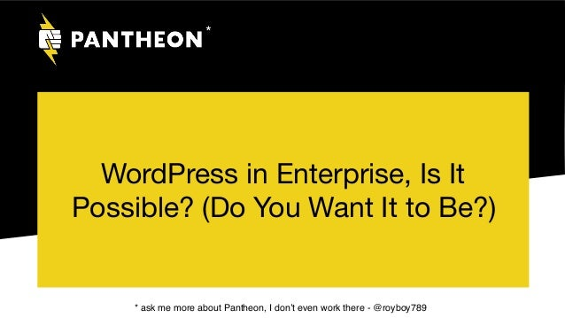 WordPress in Enterprise, Is It Possible? (Do You Want It to Be?) * * ask me more about Pantheon, I don't even work there -...