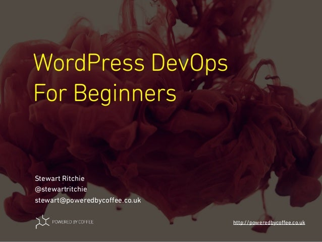 WordPress DevOps For Beginners http://poweredbycoffee.co.uk Stewart Ritchie @stewartritchie stewart@poweredbycoffee.co.uk