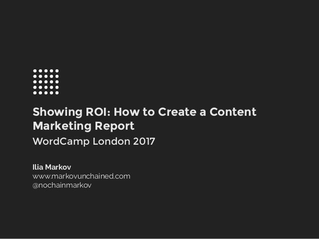 Showing ROI: How to Create a Content Marketing Report WordCamp London 2017 Ilia Markov www.markovunchained.com @nochainmar...