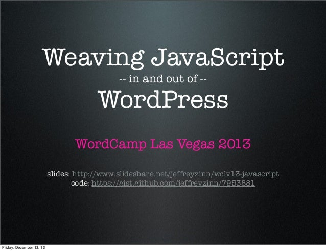 Weaving JavaScript -- in and out of --  WordPress WordCamp Las Vegas 2013 slides: http://www.slideshare.net/jeffreyzinn/wc...