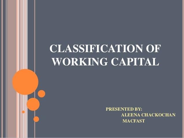 CLASSIFICATION OFWORKING CAPITAL        PRESENTED BY:             ALEENA CHACKOCHAN              MACFAST