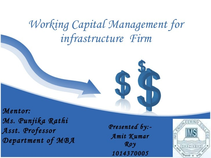 Working Capital Management for infrastructure  Firm Presented by:- Amit Kumar Roy 1014370005 Mentor: Ms. Punjika Rathi Ass...