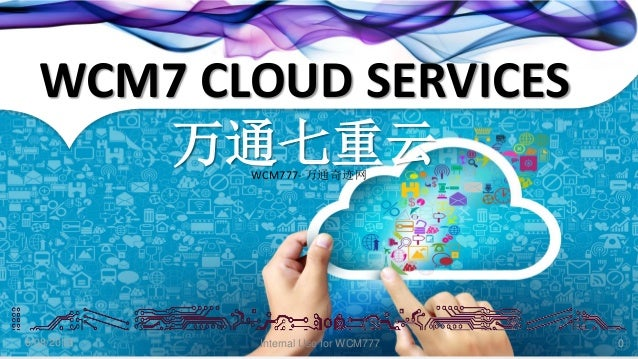 Internal Use for WCM7776/08/2013 0 WCM7 CLOUD SERVICES 万通七重云WCM777- 万通奇迹网