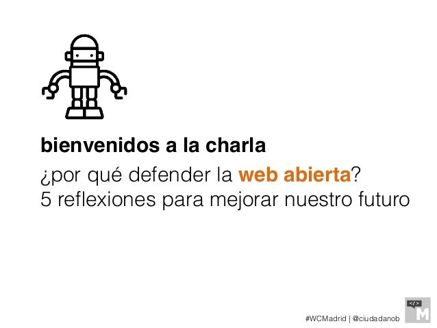 bienvenidos a la charla ¿por qué defender la web abierta? 5 reflexiones para mejorar nuestro futuro #WCMadrid   @ciudadanob
