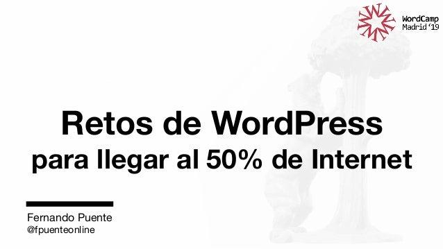 Retos de WordPress  para llegar al 50% de Internet  Fernando Puente @fpuenteonline