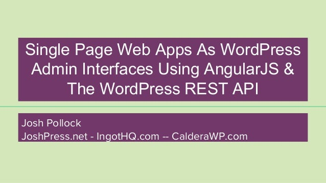 Single Page Web Apps As WordPress Admin Interfaces Using AngularJS & The WordPress REST API Josh Pollock JoshPress.net - I...