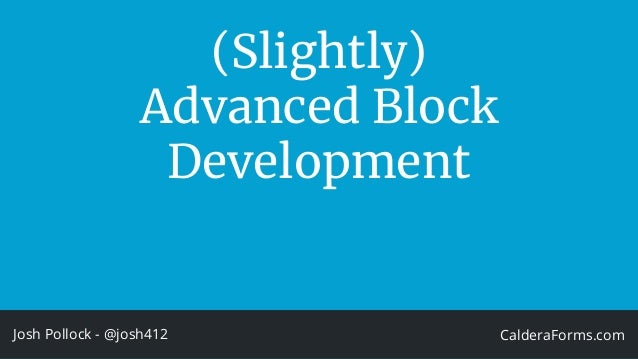 (Slightly) Advanced Block Development Josh Pollock - @josh412 CalderaForms.com