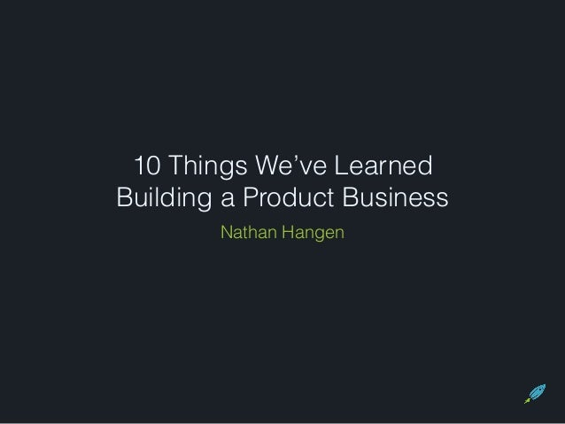 10 Things We've Learned Building a Product Business Nathan Hangen