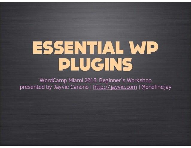 ESSENTIAL WP       PLUGINS       WordCamp Miami 2013: Beginner's Workshoppresented by Jayvie Canono | http://jayvie.com | ...
