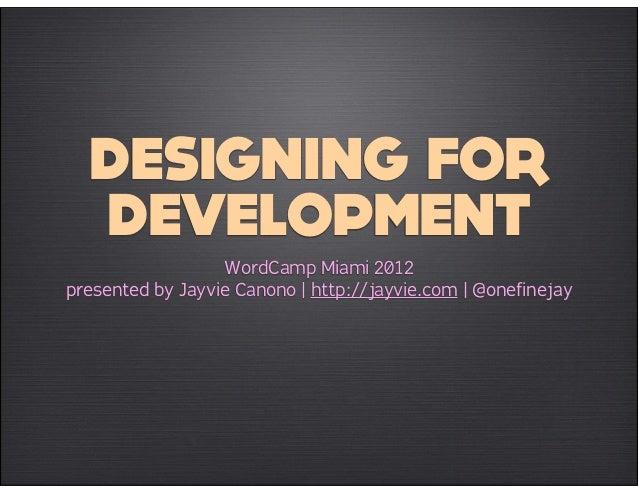 DESIGNING FOR  DEVELOPMENT                  WordCamp Miami 2012presented by Jayvie Canono | http://jayvie.com | @onefinejay