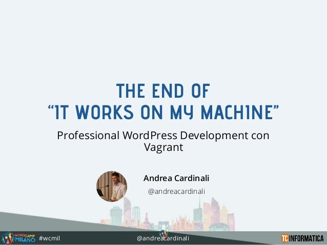 #wcmil @andreacardinali THE END OF ''IT WORKS ON MY MACHINE'' Professional WordPress Development con Vagrant Andrea Cardin...
