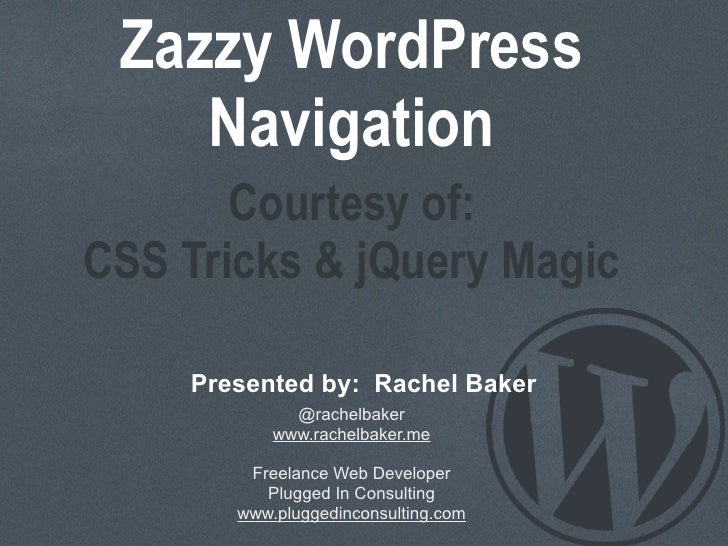 Zazzy WordPress    Navigation       Courtesy of:CSS Tricks & jQuery Magic    Presented by: Rachel Baker             @rache...