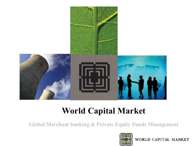 World Capital Market Global Merchant banking & Private Equity Funds Management
