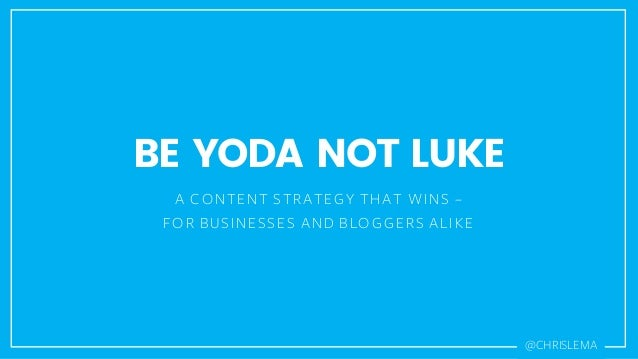 BE YODA NOT LUKE A CONTENT STRATEGY THAT WINS – FOR BUSINESSES AND BLOGGERS ALIKE @CHRISLEMA