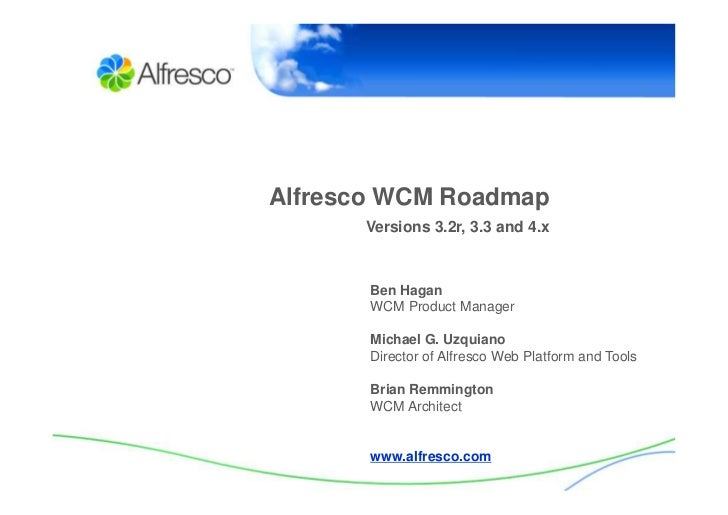 Alfresco WCM Roadmap       Versions 3.2r, 3.3 and 4.x           Ben Hagan        WCM Product Manager         Michael G. Uz...