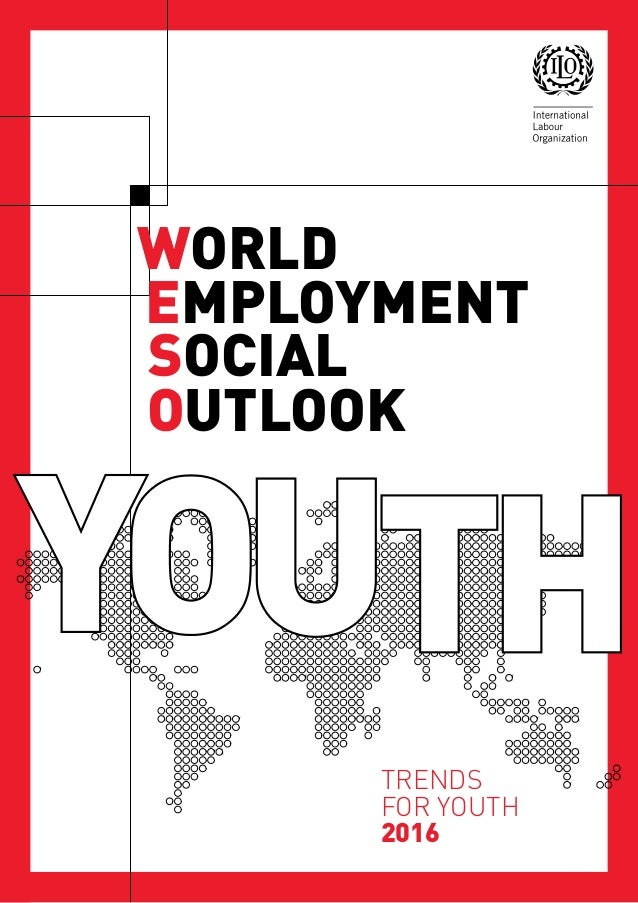 TRENDS FOR YOUTH 2016 WORLD EMPLOYMENT SOCIAL OUTLOOK