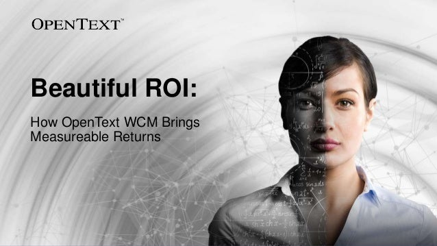 OpenText Confidential. ©2017 All Rights Reserved. 1 Beautiful ROI: How OpenText WCM Brings Measureable Returns