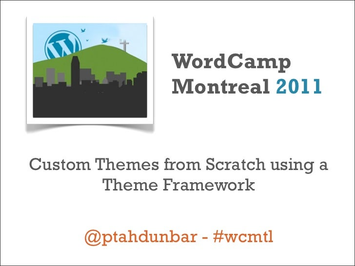 WordCamp                Montreal 2011Custom Themes from Scratch using a        Theme Framework      @ptahdunbar - #wcmtl