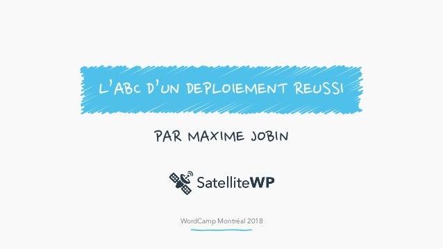 WordCamp Montréal 2018 PAR MAXIME JOBIN L'ABC D'UN DEPLOIEMENT REUSSI