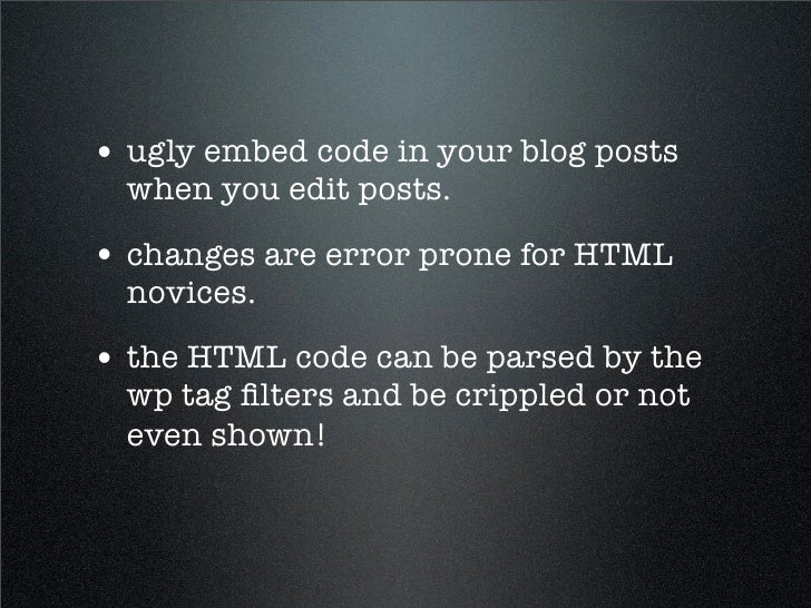 • ugly embed code in your blog posts   when you edit posts.  • changes are error prone for HTML   novices.  • the HTML cod...