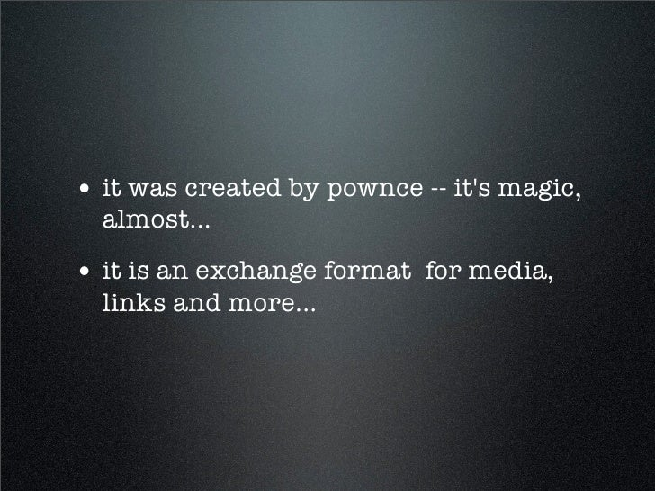 • it was created by pownce -- it's magic,   almost... • it is an exchange format for media,   links and more...