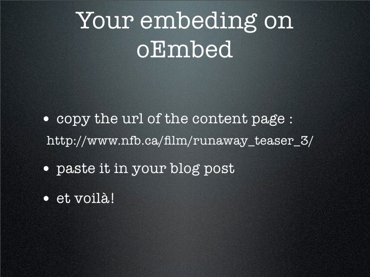 Your embeding on          oEmbed  • copy the url of the content page : http://www.nfb.ca/film/runaway_teaser_3/  • paste it...
