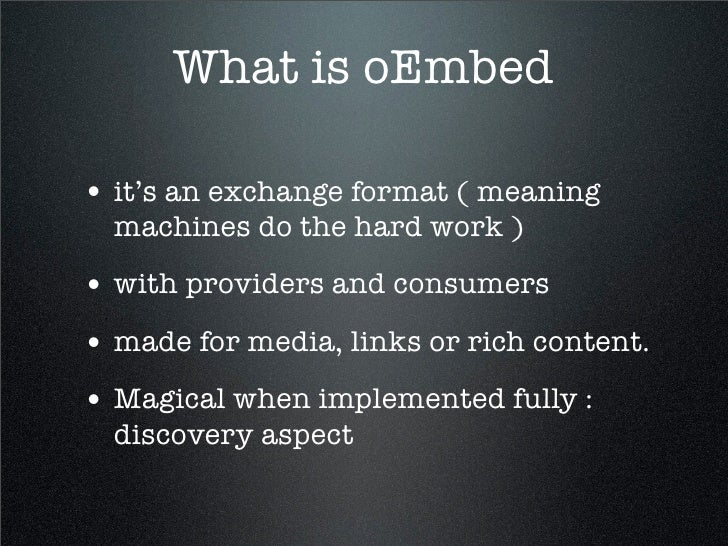 What is oEmbed  • it's an exchange format ( meaning   machines do the hard work ) • with providers and consumers • made fo...