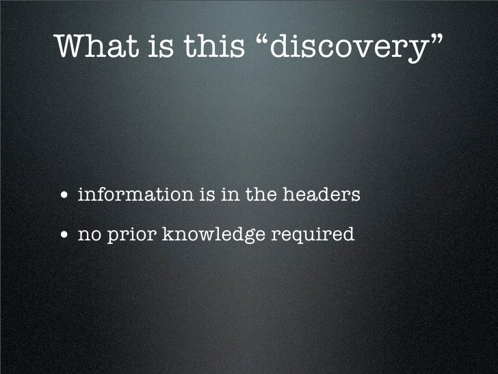 "What is this ""discovery""    • information is in the headers • no prior knowledge required"