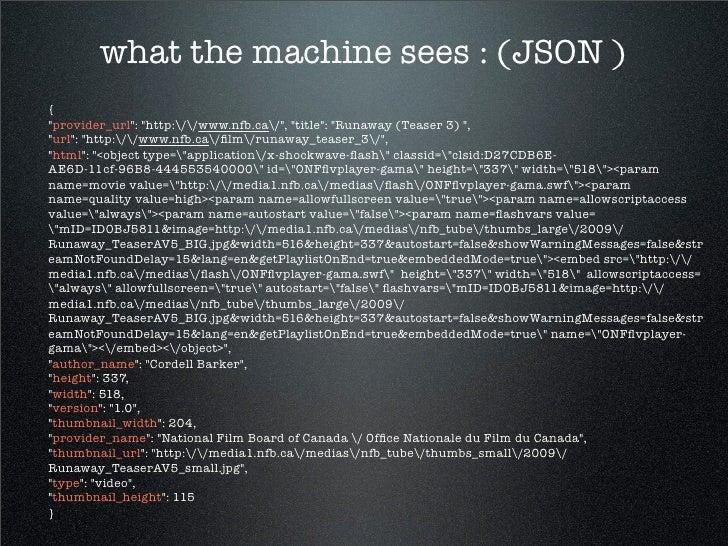 "what the machine sees : (JSON ) { ""provider_url"": ""http://www.nfb.ca/"", ""title"": ""Runaway (Teaser 3) "", ""url"": ""http://www..."