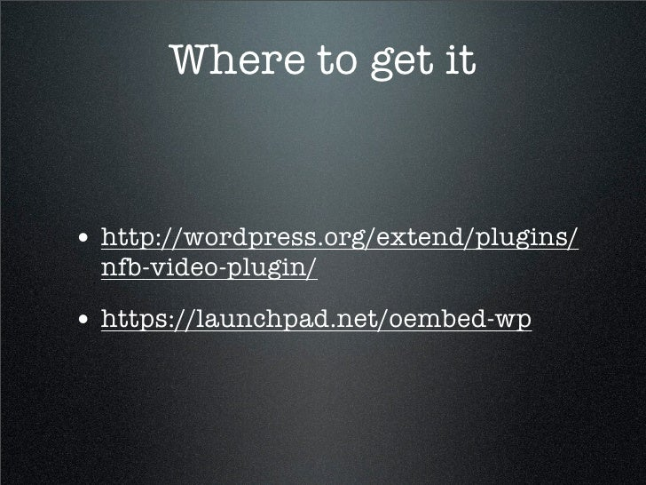 Where to get it   • http://wordpress.org/extend/plugins/   nfb-video-plugin/  • https://launchpad.net/oembed-wp