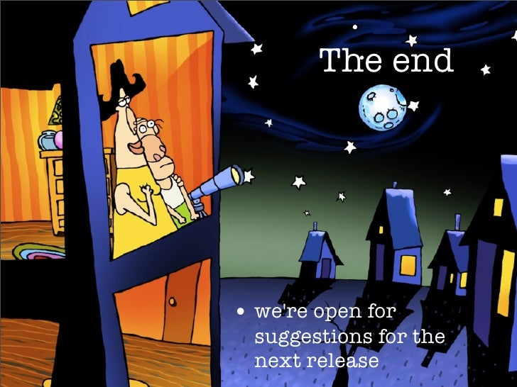The end     • we're open for   suggestions for the   next release