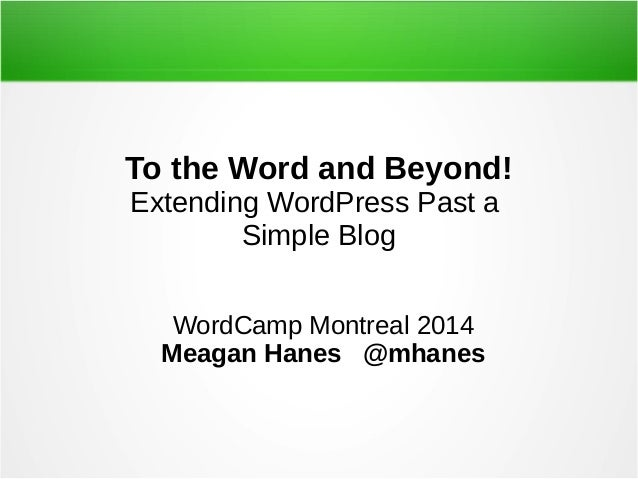 To the Word and Beyond! Extending WordPress Past a Simple Blog WordCamp Montreal 2014 Meagan Hanes @mhanes